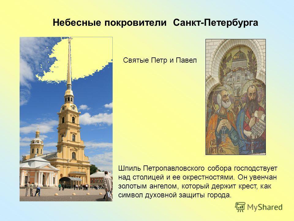 Небесные покровители Санкт-Петербурга Шпиль Петропавловского собора господствует над столицей и ее окрестностями. Он увенчан золотым ангелом, который держит крест, как символ духовной защиты города. Святые Петр и Павел