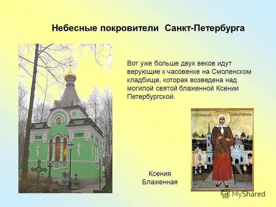 Небесные покровители Санкт-Петербурга Вот уже больше двух веков идут верующие к часовенке на Смоленском кладбище, которая возведена над могилой святой блаженной Ксении Петербургской. Ксения Блаженная