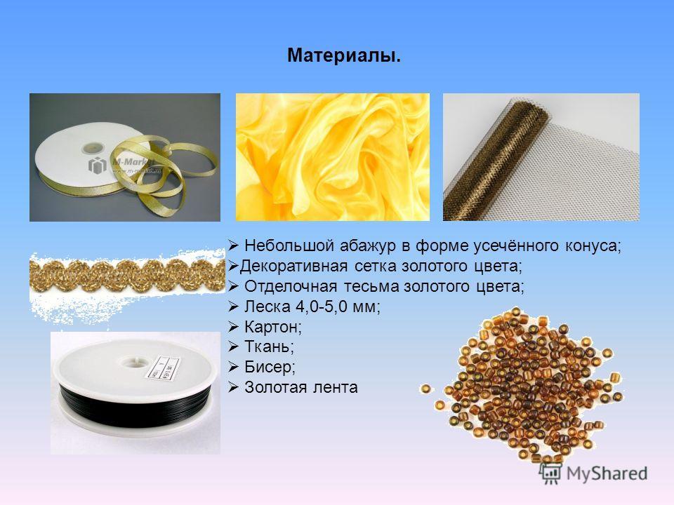 Материалы. Небольшой абажур в форме усечённого конуса; Декоративная сетка золотого цвета; Отделочная тесьма золотого цвета; Леска 4,0-5,0 мм; Картон; Ткань; Бисер; Золотая лента