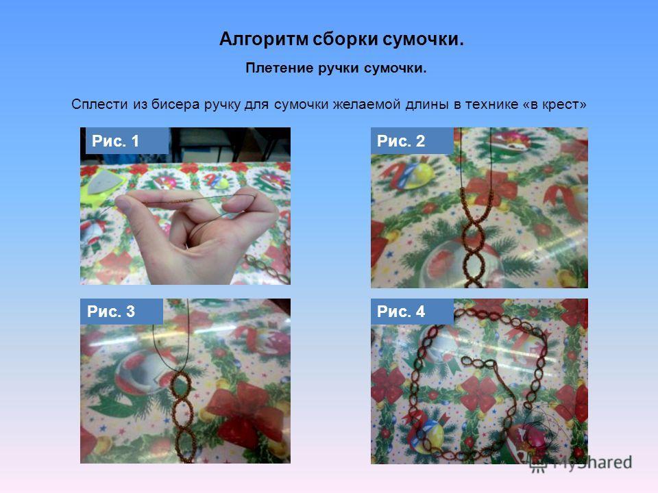 Алгоритм сборки сумочки. Рис. 1Рис. 2 Рис. 3Рис. 4 Плетение ручки сумочки. Сплести из бисера ручку для сумочки желаемой длины в технике «в крест»