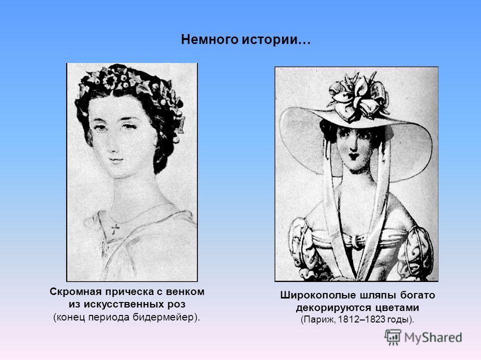 Скромная прическа с венком из искусственных роз (конец периода бидермейер). Широкополые шляпы богато декорируются цветами (Париж, 1812–1823 годы). Немного истории…
