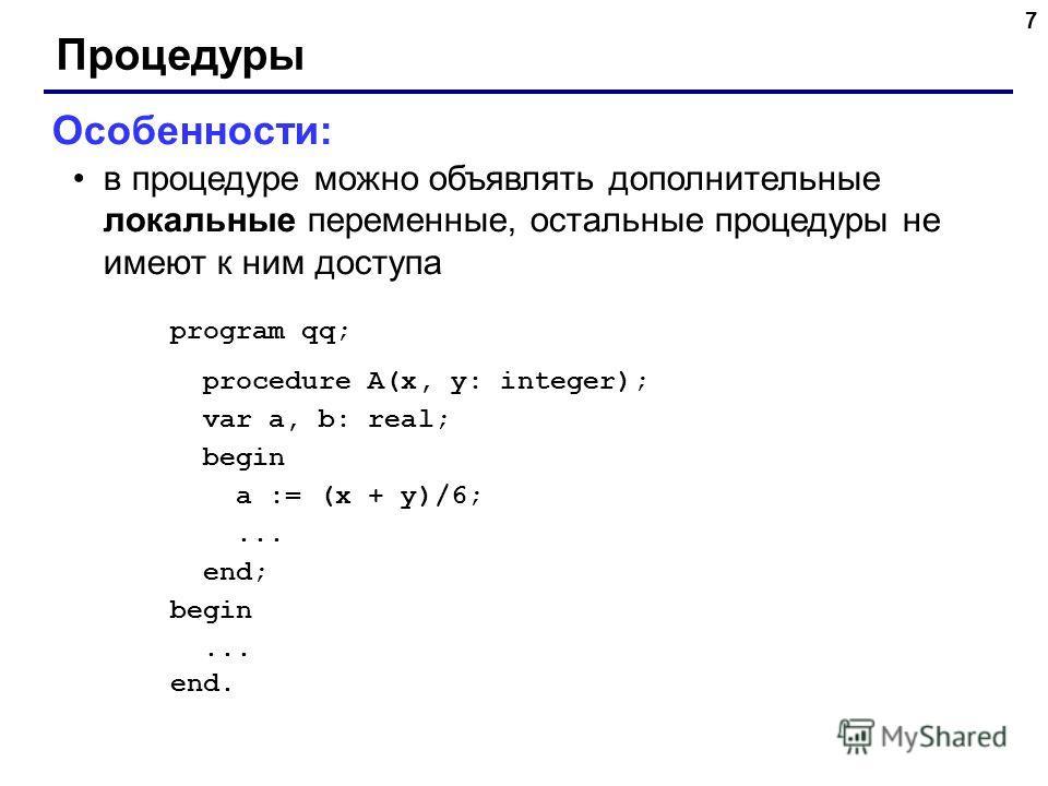 7 Процедуры Особенности: в процедуре можно объявлять дополнительные локальные переменные, остальные процедуры не имеют к ним доступа program qq; procedure A(x, y: integer); var a, b: real; begin a := (x + y)/6;... end; begin... end.