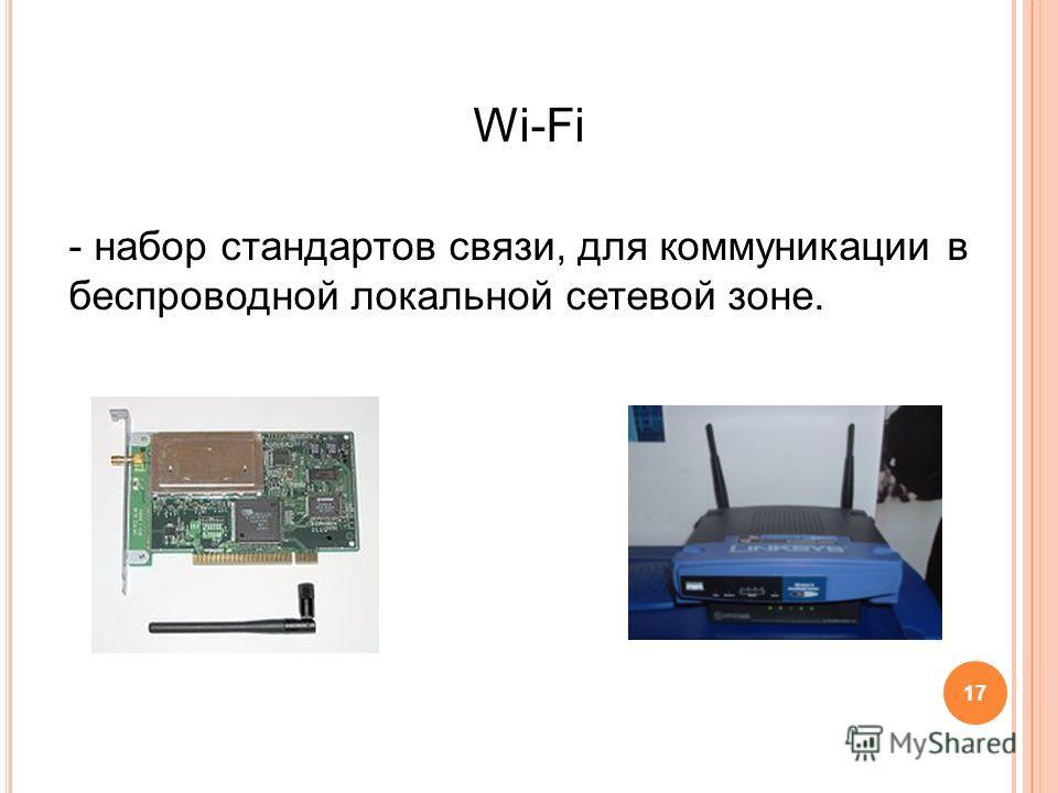 Wi-Fi - набор стандартов связи, для коммуникации в беспроводной локальной сетевой зоне. 17