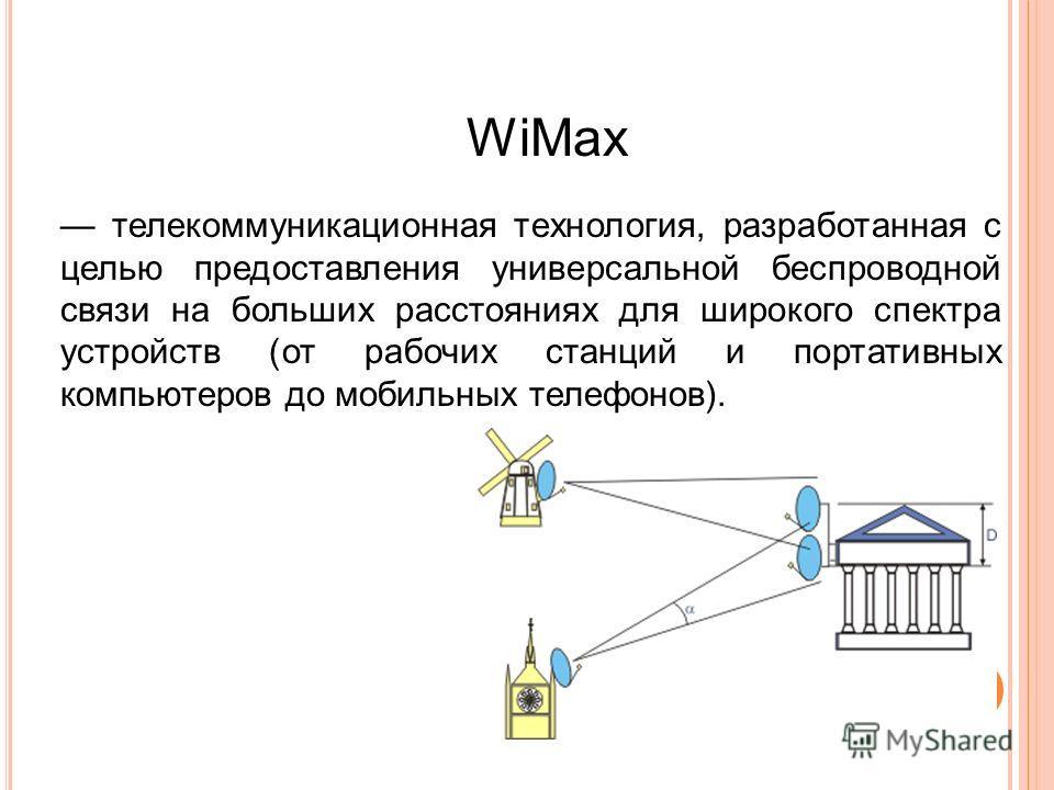 WiMax телекоммуникационная технология, разработанная с целью предоставления универсальной беспроводной связи на больших расстояниях для широкого спектра устройств (от рабочих станций и портативных компьютеров до мобильных телефонов). 18