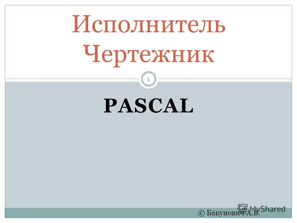 PASCAL Исполнитель Чертежник © Бакунович А.В. 1