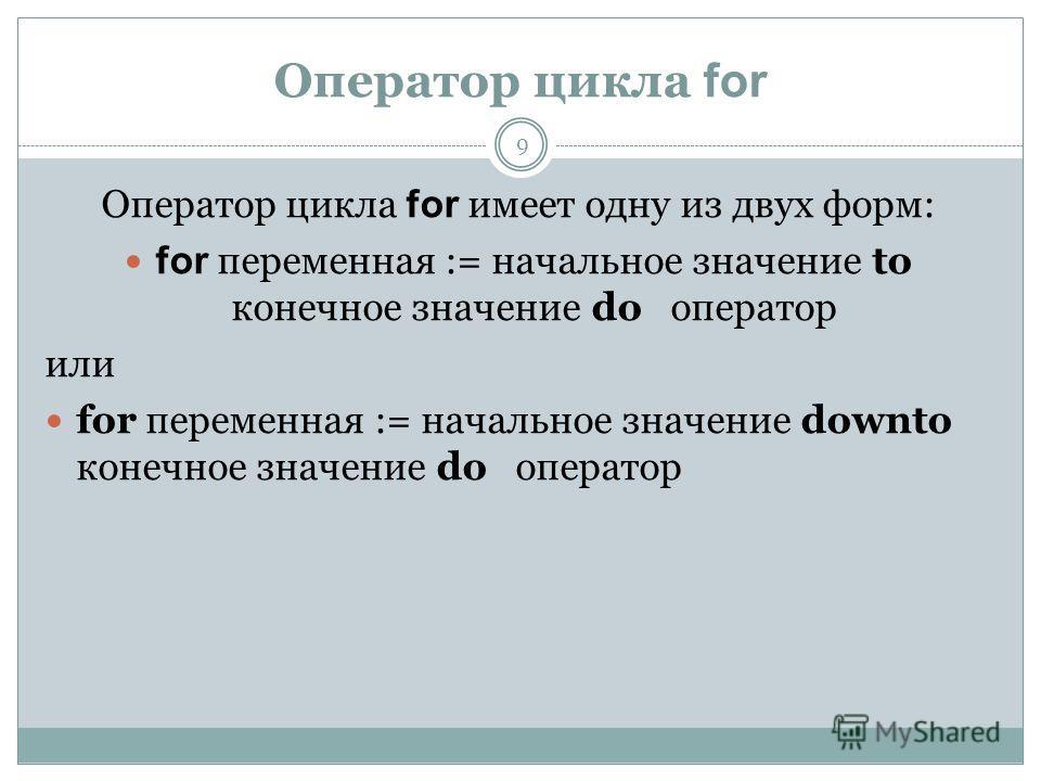 Оператор цикла for Оператор цикла for имеет одну из двух форм: for переменная := начальное значение to конечное значение do оператор или for переменная := начальное значение downto конечное значение do оператор 9