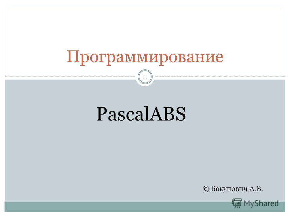 Программирование 1 © Бакунович А.В. PascalABS