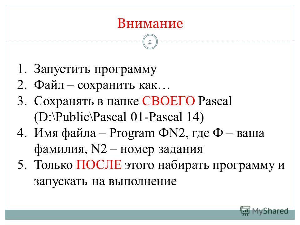 Внимание 1.Запустить программу 2.Файл – сохранить как… 3.Сохранять в папке СВОЕГО Pascal (D:\Public\Pascal 01-Pascal 14) 4.Имя файла – Program ФN2, где Ф – ваша фамилия, N2 – номер задания 5.Только ПОСЛЕ этого набирать программу и запускать на выполн