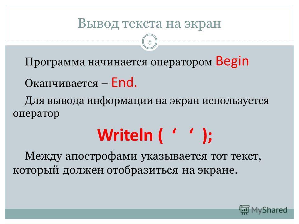 Вывод текста на экран Программа начинается оператором Begin Оканчивается – End. Для вывода информации на экран используется оператор Writeln ( ); Между апострофами указывается тот текст, который должен отобразиться на экране. 5