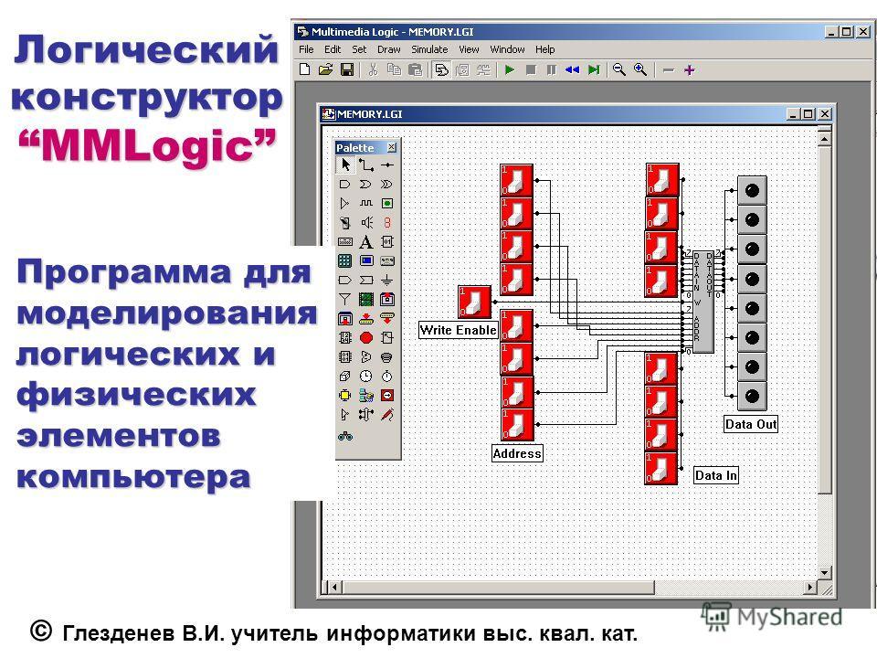 Логический конструктор MMLogic Программа для моделирования логических и физических элементов компьютера © Глезденев В.И. учитель информатики выс. квал. кат.