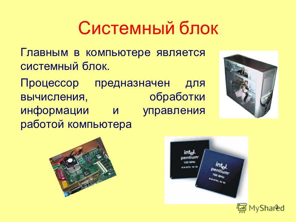 Системный блок Главным в компьютере является системный блок. Процессор предназначен для вычисления, обработки информации и управления работой компьютера 3