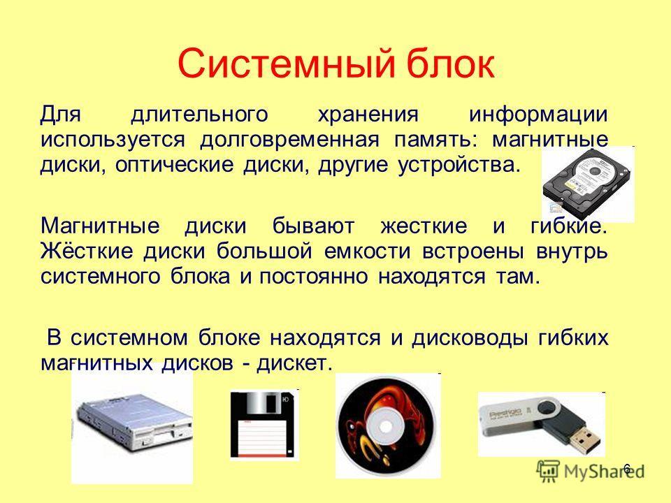 Системный блок Для длительного хранения информации используется долговременная память: магнитные диски, оптические диски, другие устройства. Магнитные диски бывают жесткие и гибкие. Жёсткие диски большой емкости встроены внутрь системного блока и пос