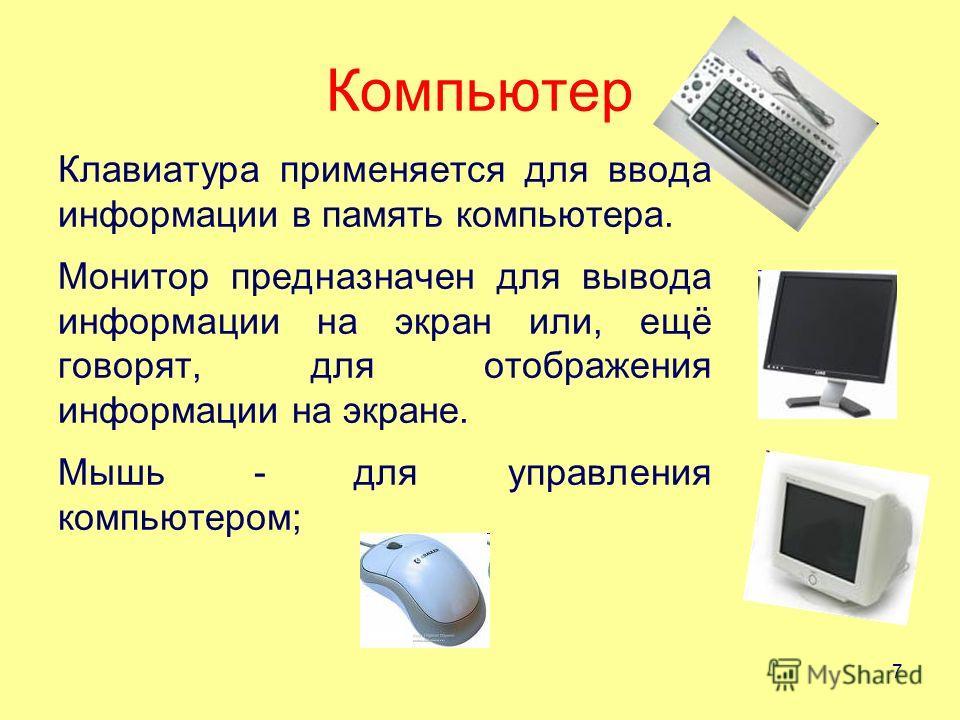 Компьютер Клавиатура применяется для ввода информации в память компьютера. Монитор предназначен для вывода информации на экран или, ещё говорят, для отображения информации на экране. Мышь - для управления компьютером; 7