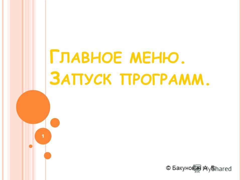 Г ЛАВНОЕ МЕНЮ. З АПУСК ПРОГРАММ. 1 © Бакунович А.В.