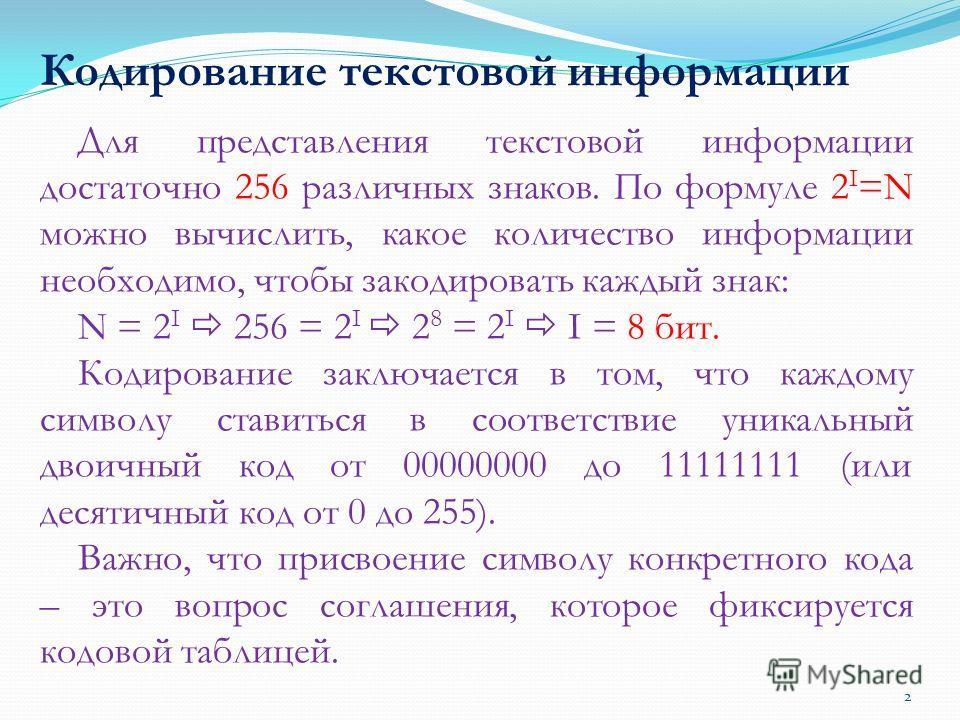 Кодирование текстовой информации Для представления текстовой информации достаточно 256 различных знаков. По формуле 2 I =N можно вычислить, какое количество информации необходимо, чтобы закодировать каждый знак: N = 2 I 256 = 2 I 2 8 = 2 I I = 8 бит.