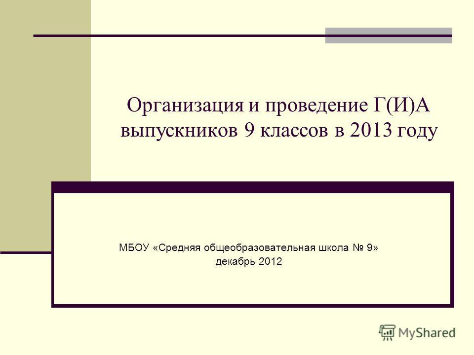 Организация и проведение Г(И)А выпускников 9 классов в 2013 году МБОУ «Средняя общеобразовательная школа 9» декабрь 2012