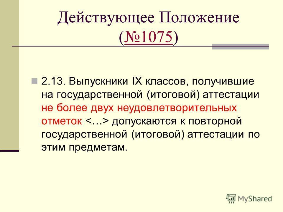 Действующее Положение (1075)1075 2.13. Выпускники IX классов, получившие на государственной (итоговой) аттестации не более двух неудовлетворительных отметок допускаются к повторной государственной (итоговой) аттестации по этим предметам.