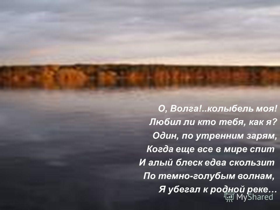 О, Волга!..колыбель моя! Любил ли кто тебя, как я? Один, по утренним зарям, Когда еще все в мире спит И алый блеск едва скользит По темно-голубым волнам, Я убегал к родной реке…