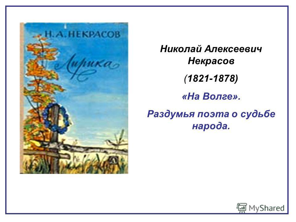 Николай Алексеевич Некрасов (1821-1878) «На Волге». Раздумья поэта о судьбе народа.