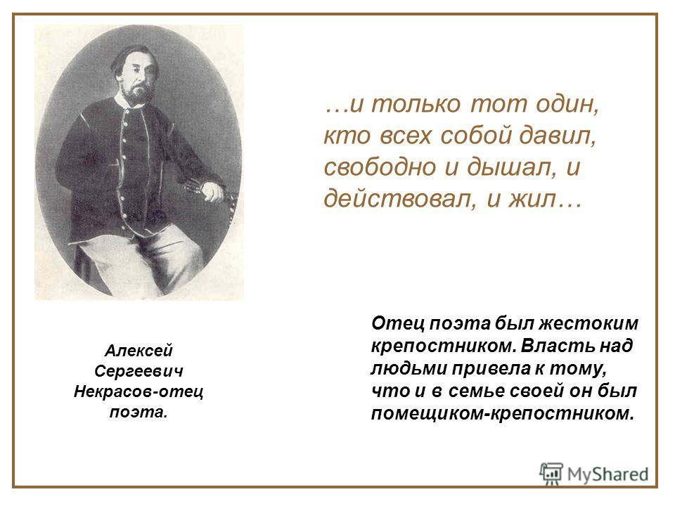 Алексей Сергеевич Некрасов-отец поэта. …и только тот один, кто всех собой давил, свободно и дышал, и действовал, и жил… Отец поэта был жестоким крепостником. Власть над людьми привела к тому, что и в семье своей он был помещиком-крепостником.