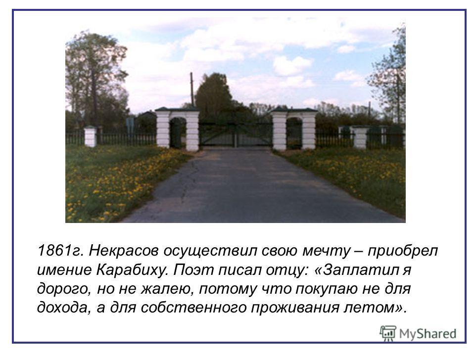 1861г. Некрасов осуществил свою мечту – приобрел имение Карабиху. Поэт писал отцу: «Заплатил я дорого, но не жалею, потому что покупаю не для дохода, а для собственного проживания летом».