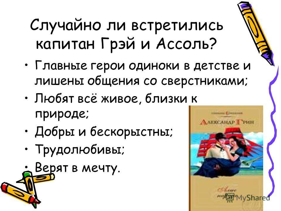 Случайно ли встретились капитан Грэй и Ассоль? Главные герои одиноки в детстве и лишены общения со сверстниками; Любят всё живое, близки к природе; Добры и бескорыстны; Трудолюбивы; Верят в мечту.