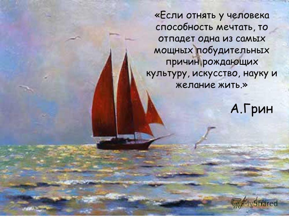 «Если отнять у человека способность мечтать, то отпадет одна из самых мощных побудительных причин рождающих культуру, искусство, науку и желание жить.» А.Грин