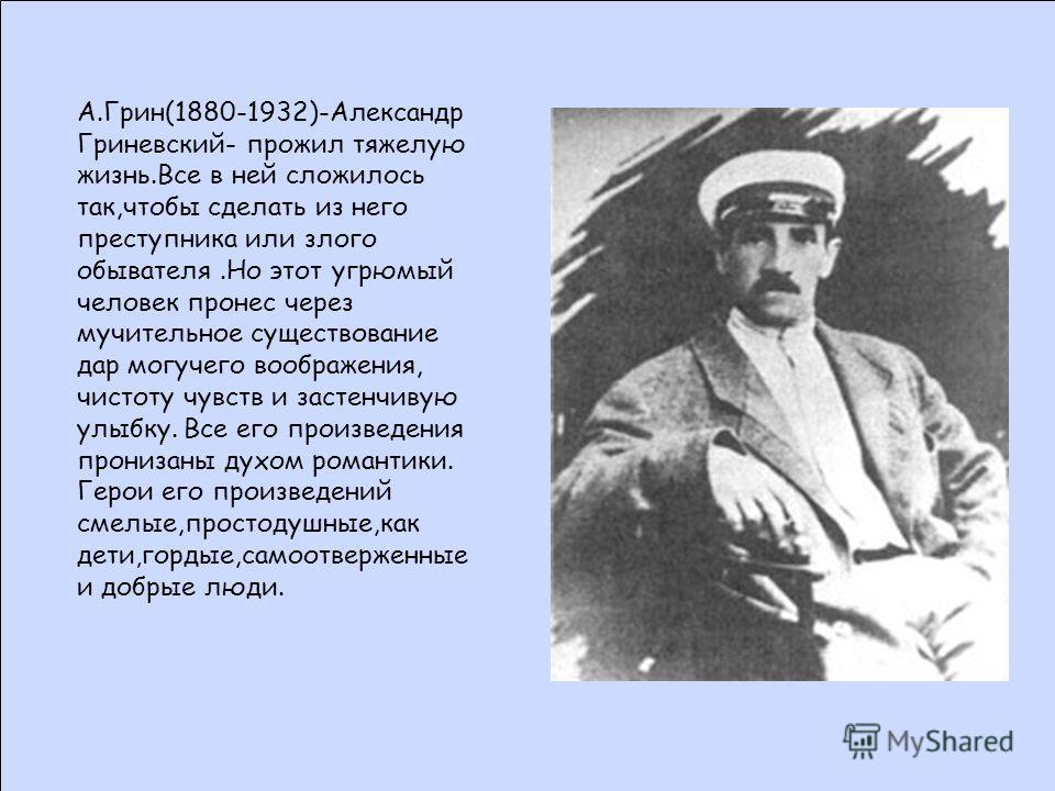 А.Грин(1880-1932)-Александр Гриневский- прожил тяжелую жизнь.Все в ней сложилось так,чтобы сделать из него преступника или злого обывателя.Но этот угрюмый человек пронес через мучительное существование дар могучего воображения, чистоту чувств и засте