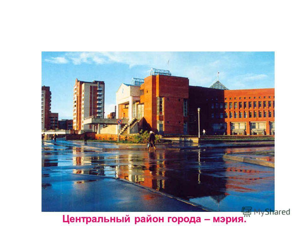 Центральный район города – мэрия.