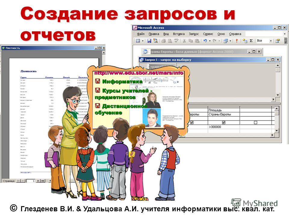 Создание запросов и отчетов © Глезденев В.И. & Удальцова А.И. учителя информатики выс. квал. кат.