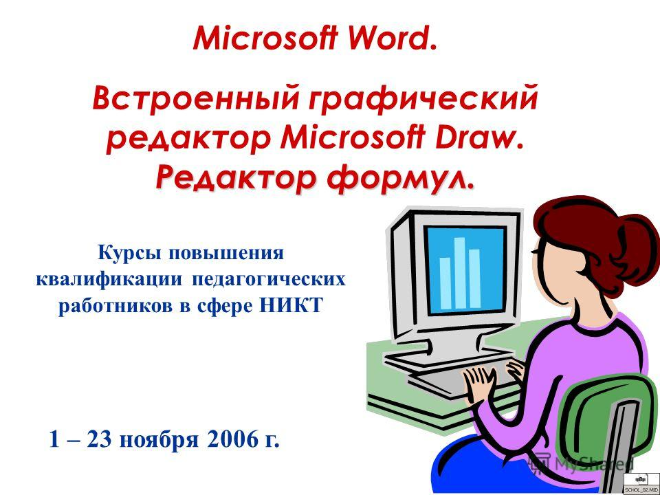 Microsoft Word. Редактор формул. Встроенный графический редактор Microsoft Draw. Редактор формул. Курсы повышения квалификации педагогических работников в сфере НИКТ 1 – 23 ноября 2006 г.