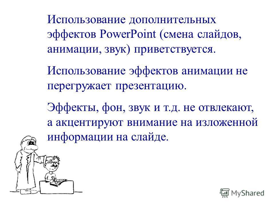 Использование дополнительных эффектов PowerPoint (смена слайдов, анимации, звук) приветствуется. Использование эффектов анимации не перегружает презентацию. Эффекты, фон, звук и т.д. не отвлекают, а акцентируют внимание на изложенной информации на сл