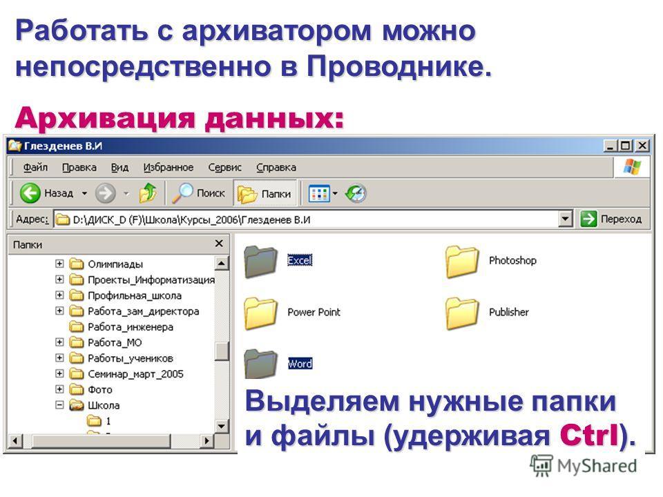 Работать с архиватором можно непосредственно в Проводнике. Архивация данных: Выделяем нужные папки и файлы (удерживая Ctrl ).