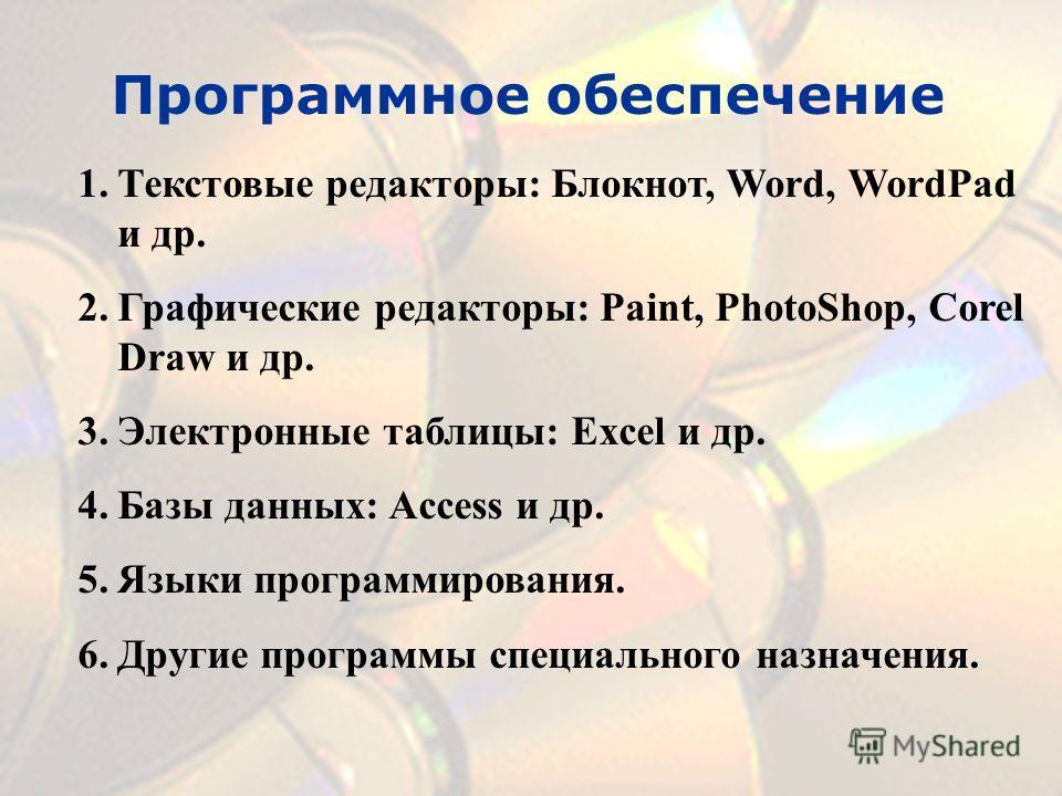 Программное обеспечение 1.Текстовые редакторы: Блокнот, Word, WordPad и др. 2.Графические редакторы: Paint, PhotoShop, Corel Draw и др. 3.Электронные таблицы: Excel и др. 4.Базы данных: Access и др. 5.Языки программирования. 6.Другие программы специа