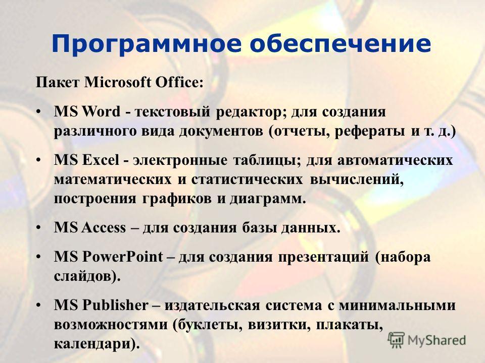 Программное обеспечение Пакет Microsoft Office: MS Word - текстовый редактор; для создания различного вида документов (отчеты, рефераты и т. д.) MS Excel - электронные таблицы; для автоматических математических и статистических вычислений, построения