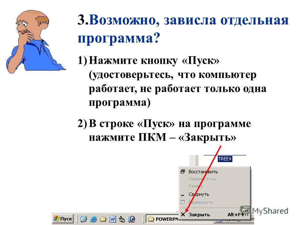 3.Возможно, зависла отдельная программа? 1)Нажмите кнопку «Пуск» (удостоверьтесь, что компьютер работает, не работает только одна программа) 2)В строке «Пуск» на программе нажмите ПКМ – «Закрыть»