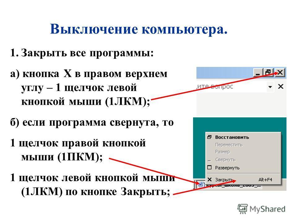 Выключение компьютера. 1.Закрыть все программы: а) кнопка X в правом верхнем углу – 1 щелчок левой кнопкой мыши (1ЛКМ); б) если программа свернута, то 1 щелчок правой кнопкой мыши (1ПКМ); 1 щелчок левой кнопкой мыши (1ЛКМ) по кнопке Закрыть;