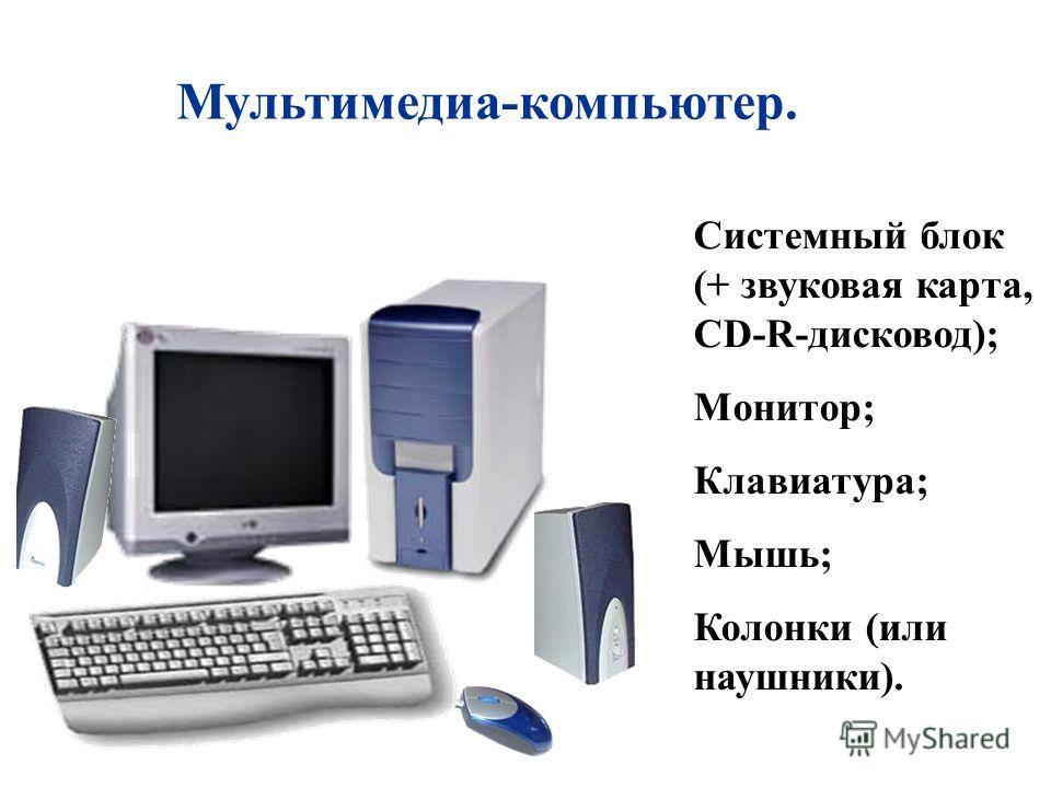 Мультимедиа-компьютер. Системный блок (+ звуковая карта, CD-R-дисковод); Монитор; Клавиатура; Мышь; Колонки (или наушники).