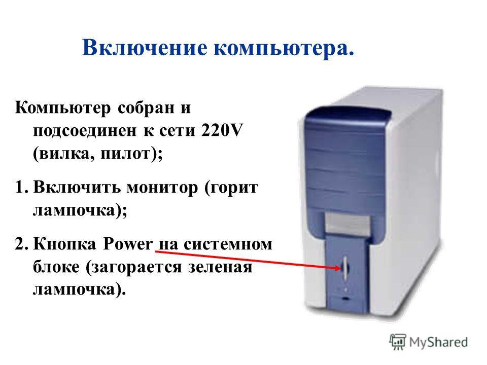 Включение компьютера. Компьютер собран и подсоединен к сети 220V (вилка, пилот); 1.Включить монитор (горит лампочка); 2.Кнопка Power на системном блоке (загорается зеленая лампочка).