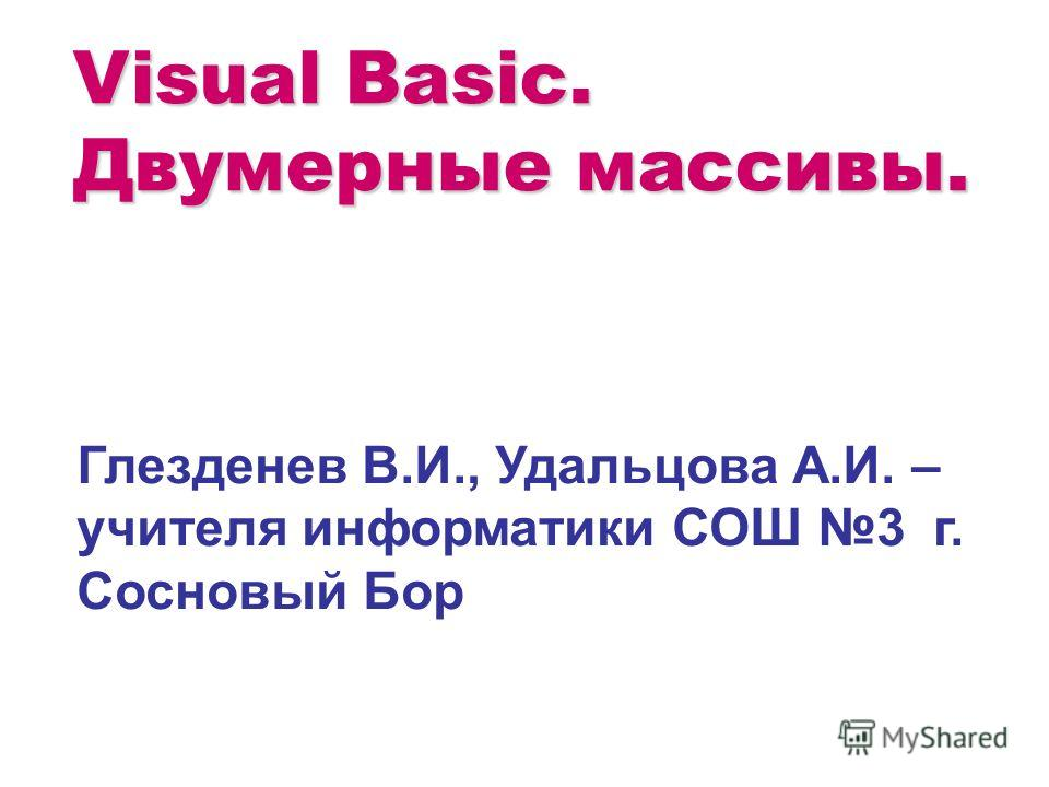 Visual Basic. Двумерные массивы. Глезденев В.И., Удальцова А.И. – учителя информатики СОШ 3 г. Сосновый Бор
