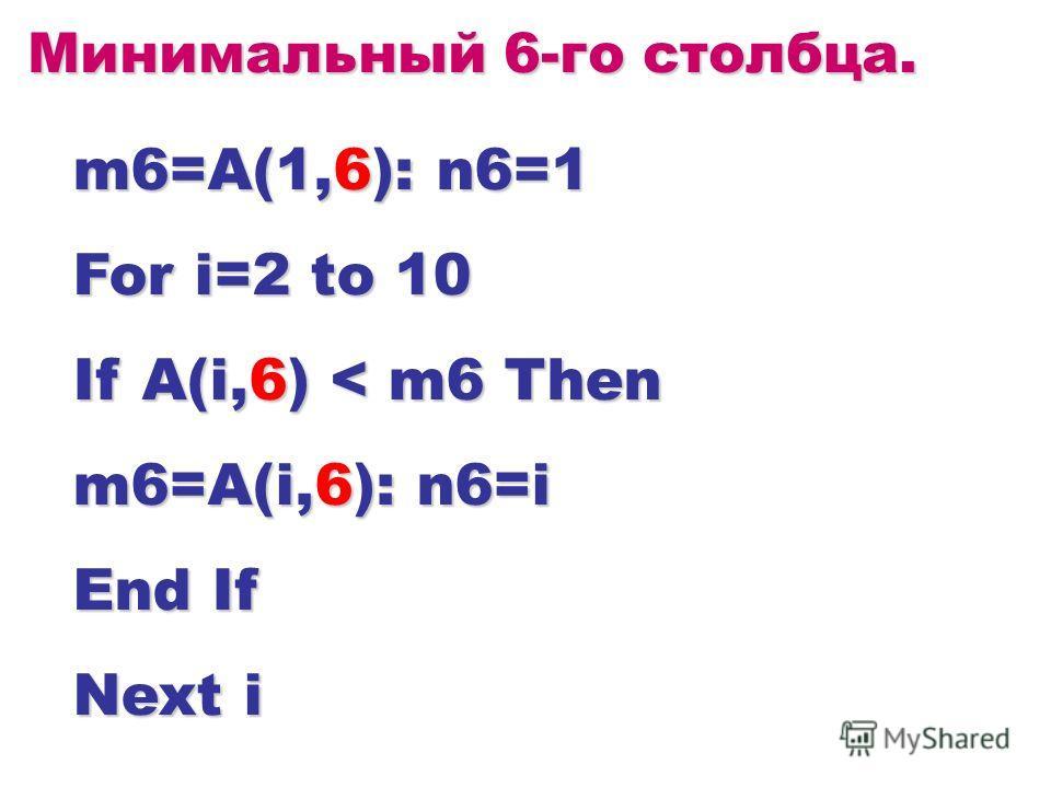 Минимальный 6-го столбца. m6=A(1,6): n6=1 For i=2 to 10 If A(i,6) < m6 Then m6=A(i,6): n6=i End If Next i