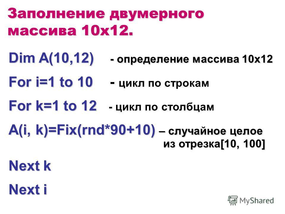 Заполнение двумерного массива 10x12. Dim A(10,12) - определение массива 10х12 For i=1 to 10 For i=1 to 10 - цикл по строкам For k=1 to 12 For k=1 to 12 - цикл по столбцам A(i, k)=Fix(rnd*90+10) – случайное целое из отрезка[10, 100] Next k Next i