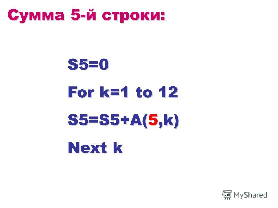 Сумма 5-й строки: S5=0 For k=1 to 12 S5=S5+A(5,k) Next k