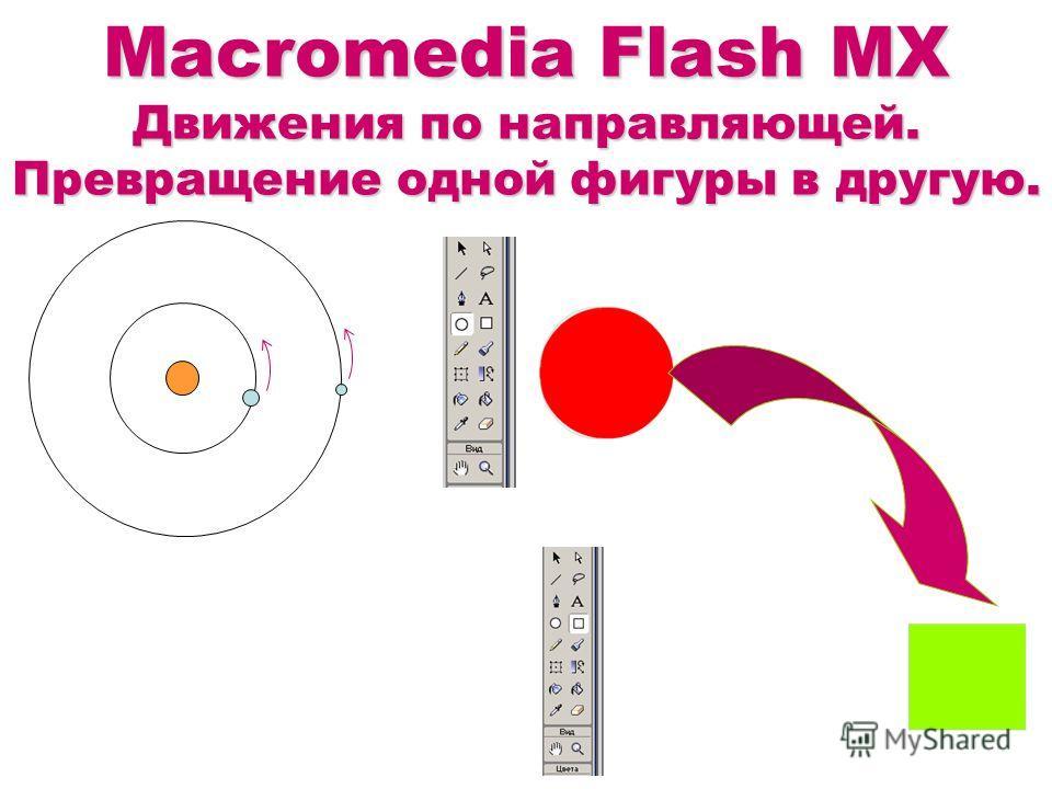 Macromedia Flash MX Движения по направляющей. Превращение одной фигуры в другую.