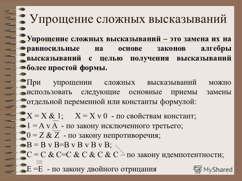 Упрощение сложных высказываний Упрощение сложных высказываний – это замена их на равносильные на основе законов алгебры высказываний с целью получения высказываний более простой формы. При упрощении сложных высказываний можно использовать следующие о