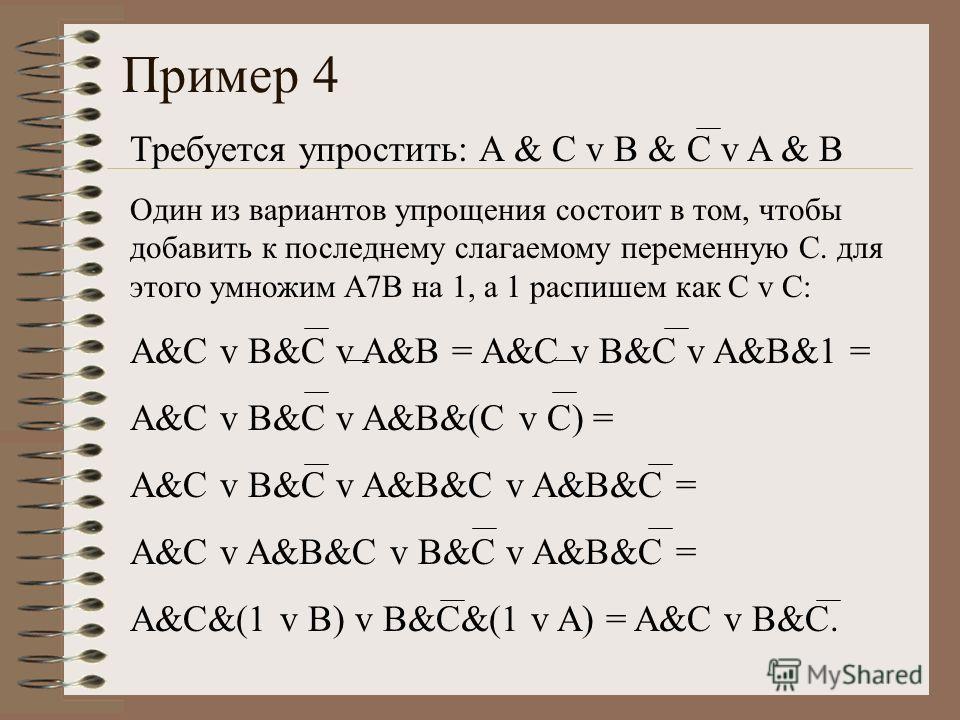 Пример 4 Требуется упростить: A & C v B & C v A & B Один из вариантов упрощения состоит в том, чтобы добавить к последнему слагаемому переменную С. для этого умножим A7B на 1, а 1 распишем как C v C: A&C v B&C v A&B = A&C v B&C v A&B&1 = A&C v B&C v