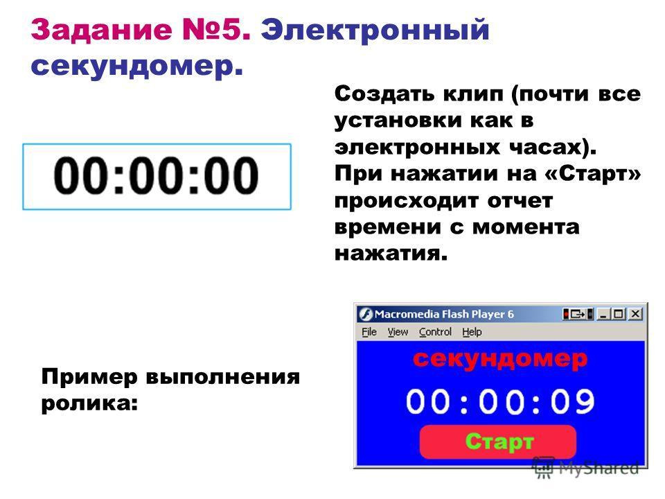 Задание 5. Электронный секундомер. Создать клип (почти все установки как в электронных часах). При нажатии на «Старт» происходит отчет времени с момента нажатия. Пример выполнения ролика: секундомер