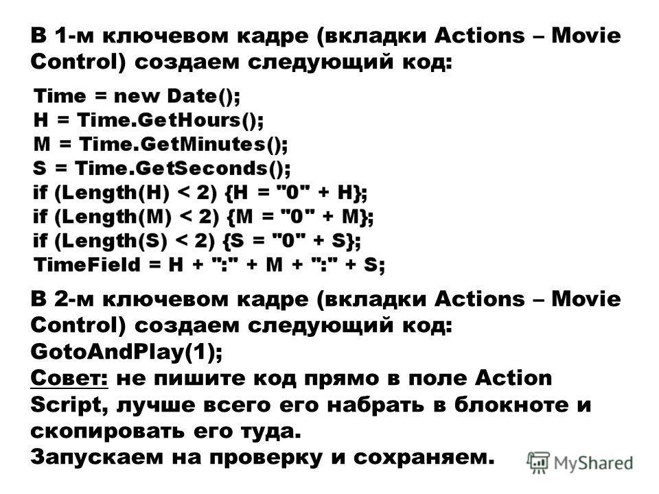 В 1-м ключевом кадре (вкладки Actions – Movie Control) создаем следующий код: В 2-м ключевом кадре (вкладки Actions – Movie Control) создаем следующий код: GotoAndPlay(1); Совет: не пишите код прямо в поле Action Script, лучше всего его набрать в бло