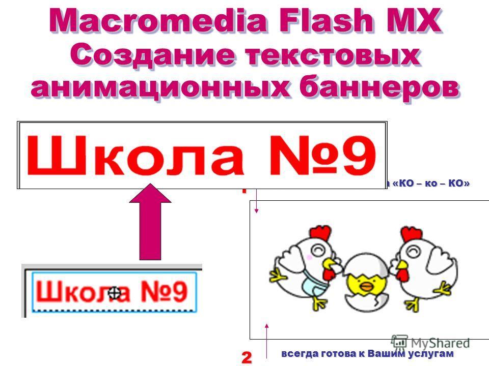 Macromedia Flash MX Создание текстовых анимационных баннеров Macromedia Flash MX Создание текстовых анимационных баннеров Туристическая фирма «КО – ко – КО» всегда готова к Вашим услугам 12