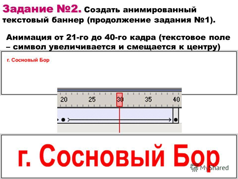 Задание 2. Задание 2. Создать анимированный текстовый баннер (продолжение задания 1). Анимация от 21-го до 40-го кадра (текстовое поле – символ увеличивается и смещается к центру)